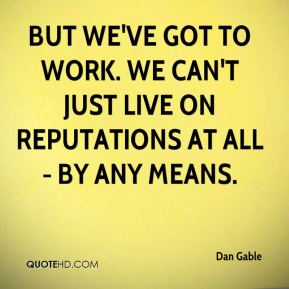 Dan Gable - But we've got to work. We can't just live on reputations at all - by any means.