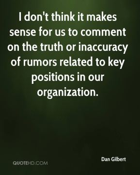 Dan Gilbert - I don't think it makes sense for us to comment on the truth or inaccuracy of rumors related to key positions in our organization.