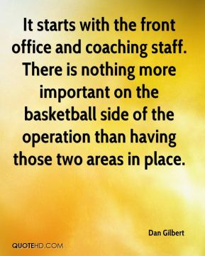 Dan Gilbert - It starts with the front office and coaching staff. There is nothing more important on the basketball side of the operation than having those two areas in place.