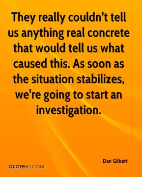 They really couldn't tell us anything real concrete that would tell us what caused this. As soon as the situation stabilizes, we're going to start an investigation.
