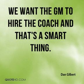 Dan Gilbert - We want the GM to hire the coach and that's a smart thing.