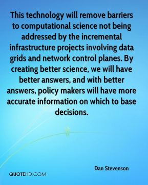 Dan Stevenson - This technology will remove barriers to computational science not being addressed by the incremental infrastructure projects involving data grids and network control planes. By creating better science, we will have better answers, and with better answers, policy makers will have more accurate information on which to base decisions.