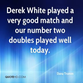 Dana Trumm - Derek White played a very good match and our number two doubles played well today.