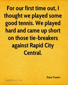 Dana Trumm - For our first time out, I thought we played some good tennis. We played hard and came up short on those tie-breakers against Rapid City Central.