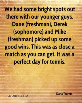 Dana Trumm - We had some bright spots out there with our younger guys. Dane (freshman), Derek (sophomore) and Mike (freshman) picked up some good wins. This was as close a match as you can get. It was a perfect day for tennis.