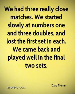 Dana Trumm - We had three really close matches. We started slowly at numbers one and three doubles, and lost the first set in each. We came back and played well in the final two sets.