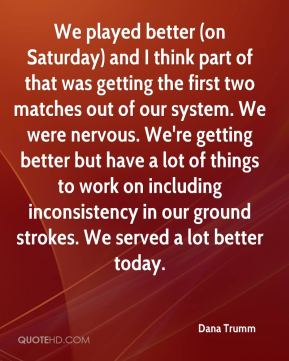 We played better (on Saturday) and I think part of that was getting the first two matches out of our system. We were nervous. We're getting better but have a lot of things to work on including inconsistency in our ground strokes. We served a lot better today.