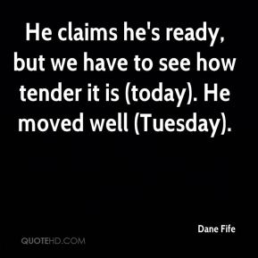 Dane Fife - He claims he's ready, but we have to see how tender it is (today). He moved well (Tuesday).