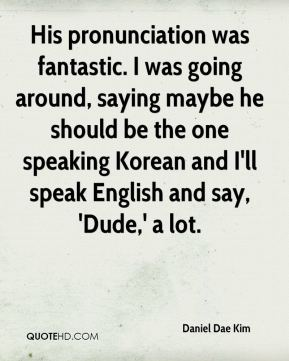 His pronunciation was fantastic. I was going around, saying maybe he should be the one speaking Korean and I'll speak English and say, 'Dude,' a lot.