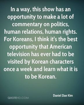 Daniel Dae Kim - In a way, this show has an opportunity to make a lot of commentary on politics, human relations, human rights. For Koreans, I think it's the best opportunity that American television has ever had to be visited by Korean characters once a week and learn what it is to be Korean.