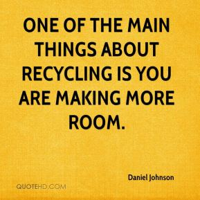 Daniel Johnson - One of the main things about recycling is you are making more room.