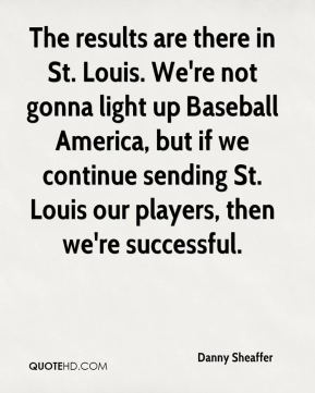Danny Sheaffer - The results are there in St. Louis. We're not gonna light up Baseball America, but if we continue sending St. Louis our players, then we're successful.
