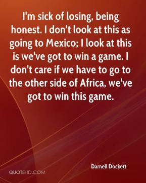 Darnell Dockett - I'm sick of losing, being honest. I don't look at this as going to Mexico; I look at this is we've got to win a game. I don't care if we have to go to the other side of Africa, we've got to win this game.