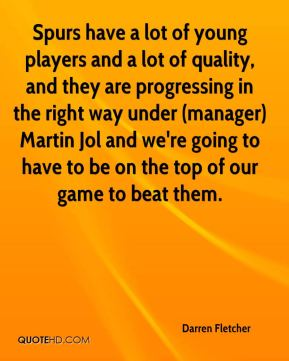 Darren Fletcher - Spurs have a lot of young players and a lot of quality, and they are progressing in the right way under (manager) Martin Jol and we're going to have to be on the top of our game to beat them.