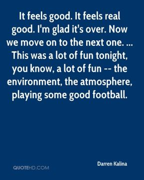 Darren Kalina - It feels good. It feels real good. I'm glad it's over. Now we move on to the next one. ... This was a lot of fun tonight, you know, a lot of fun -- the environment, the atmosphere, playing some good football.