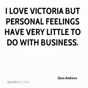 Dave Andrews - I love Victoria but personal feelings have very little to do with business.