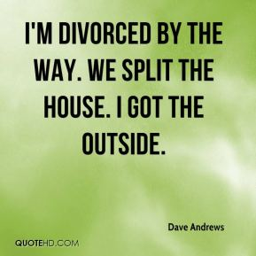 Dave Andrews - I'm divorced by the way. We split the house. I got the outside.