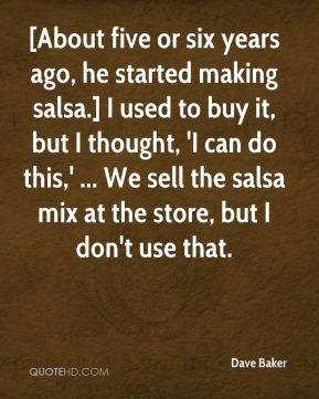 Dave Baker - [About five or six years ago, he started making salsa.] I used to buy it, but I thought, 'I can do this,' ... We sell the salsa mix at the store, but I don't use that.