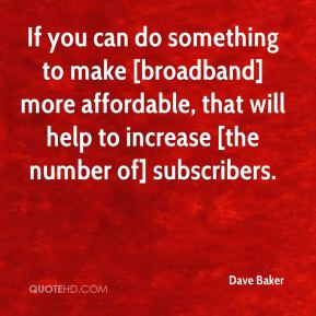If you can do something to make [broadband] more affordable, that will help to increase [the number of] subscribers.