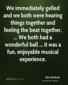 Dave Brubeck - We immediately gelled and we both were hearing things together and feeling the beat together, ... We both had a wonderful ball ... it was a fun, enjoyable musical experience.