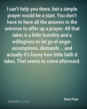I can't help you there, but a simple prayer would be a start. You don't have to have all the answers in the universe to offer up a prayer. All that takes is a little humility and a willingness to let go of anger, assumptions, demands ... and actually it's funny how little faith it takes. That seems to come afterward.