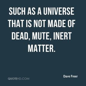Dave Freer - Such as a universe that is not made of dead, mute, inert matter.
