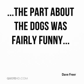Dave Freer - ...the part about the dogs was fairly funny...