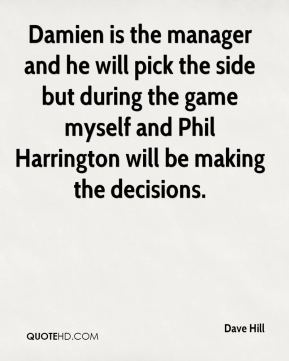 Dave Hill - Damien is the manager and he will pick the side but during the game myself and Phil Harrington will be making the decisions.