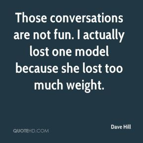 Dave Hill - Those conversations are not fun. I actually lost one model because she lost too much weight.