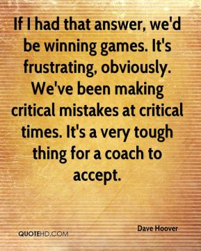 Dave Hoover - If I had that answer, we'd be winning games. It's frustrating, obviously. We've been making critical mistakes at critical times. It's a very tough thing for a coach to accept.