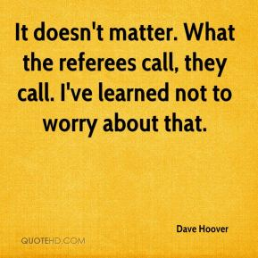 Dave Hoover - It doesn't matter. What the referees call, they call. I've learned not to worry about that.