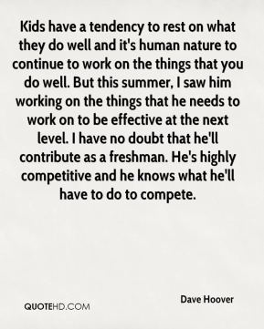 Dave Hoover - Kids have a tendency to rest on what they do well and it's human nature to continue to work on the things that you do well. But this summer, I saw him working on the things that he needs to work on to be effective at the next level. I have no doubt that he'll contribute as a freshman. He's highly competitive and he knows what he'll have to do to compete.