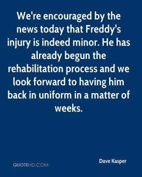 Dave Kasper - We're encouraged by the news today that Freddy's injury is indeed minor. He has already begun the rehabilitation process and we look forward to having him back in uniform in a matter of weeks.