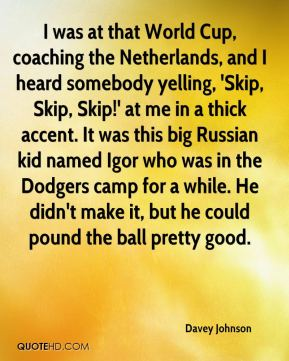 Davey Johnson - I was at that World Cup, coaching the Netherlands, and I heard somebody yelling, 'Skip, Skip, Skip!' at me in a thick accent. It was this big Russian kid named Igor who was in the Dodgers camp for a while. He didn't make it, but he could pound the ball pretty good.