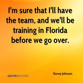 Davey Johnson - I'm sure that I'll have the team, and we'll be training in Florida before we go over.