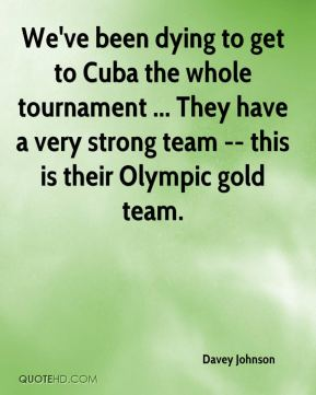 Davey Johnson - We've been dying to get to Cuba the whole tournament ... They have a very strong team -- this is their Olympic gold team.
