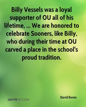 David Boren - Billy Vessels was a loyal supporter of OU all of his lifetime, ... We are honored to celebrate Sooners, like Billy, who during their time at OU carved a place in the school's proud tradition.