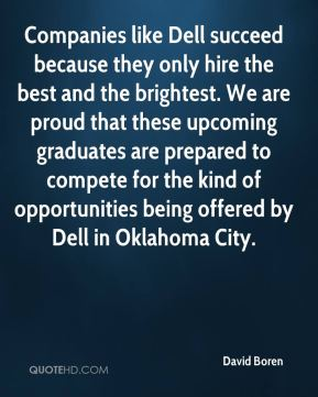David Boren - Companies like Dell succeed because they only hire the best and the brightest. We are proud that these upcoming graduates are prepared to compete for the kind of opportunities being offered by Dell in Oklahoma City.