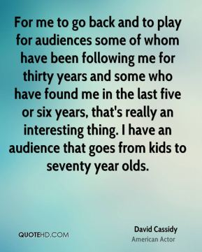 David Cassidy - For me to go back and to play for audiences some of whom have been following me for thirty years and some who have found me in the last five or six years, that's really an interesting thing. I have an audience that goes from kids to seventy year olds.