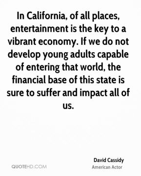 David Cassidy - In California, of all places, entertainment is the key to a vibrant economy. If we do not develop young adults capable of entering that world, the financial base of this state is sure to suffer and impact all of us.