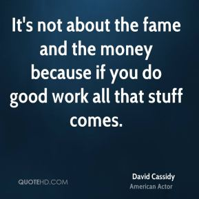 David Cassidy - It's not about the fame and the money because if you do good work all that stuff comes.