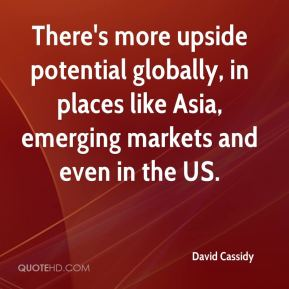 David Cassidy - There's more upside potential globally, in places like Asia, emerging markets and even in the US.