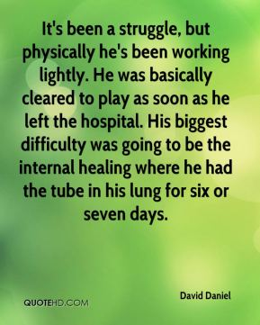 David Daniel - It's been a struggle, but physically he's been working lightly. He was basically cleared to play as soon as he left the hospital. His biggest difficulty was going to be the internal healing where he had the tube in his lung for six or seven days.