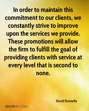 David Donnelly - In order to maintain this commitment to our clients, we constantly strive to improve upon the services we provide. These promotions will allow the firm to fulfill the goal of providing clients with service at every level that is second to none.