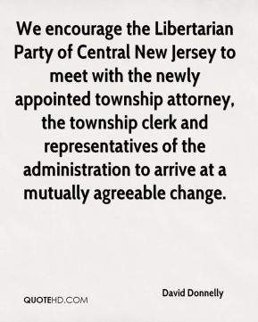 David Donnelly - We encourage the Libertarian Party of Central New Jersey to meet with the newly appointed township attorney, the township clerk and representatives of the administration to arrive at a mutually agreeable change.