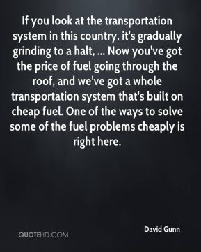 David Gunn - If you look at the transportation system in this country, it's gradually grinding to a halt, ... Now you've got the price of fuel going through the roof, and we've got a whole transportation system that's built on cheap fuel. One of the ways to solve some of the fuel problems cheaply is right here.