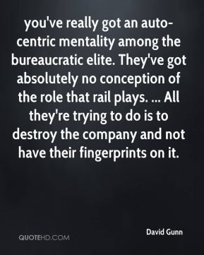 David Gunn - you've really got an auto-centric mentality among the bureaucratic elite. They've got absolutely no conception of the role that rail plays. ... All they're trying to do is to destroy the company and not have their fingerprints on it.