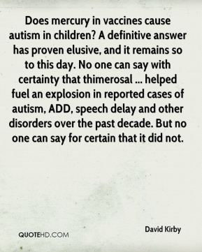 David Kirby - Does mercury in vaccines cause autism in children? A definitive answer has proven elusive, and it remains so to this day. No one can say with certainty that thimerosal ... helped fuel an explosion in reported cases of autism, ADD, speech delay and other disorders over the past decade. But no one can say for certain that it did not.