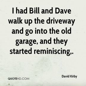 I had Bill and Dave walk up the driveway and go into the old garage, and they started reminiscing.
