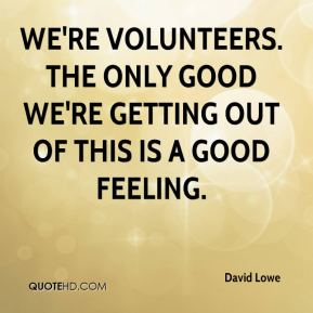 We're volunteers. The only good we're getting out of this is a good feeling.